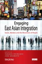 Engaging East Asian Integration: States, Markets and the Movement of People ebook by Takashi Shiraishi,Jiro Okamoto