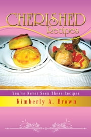 Cherished Recipes - You've Never Seen These Recipes ebook by Kimberly A. Brown