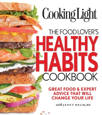 COOKING LIGHT The Food Lover's Healthy Habits Cookbook - Great Food & Expert Advice That Will Change Your Life ebook by The Editors of Cooking Light,Janet Helm
