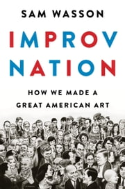 Improv Nation - How We Made a Great American Art ebook by Sam Wasson