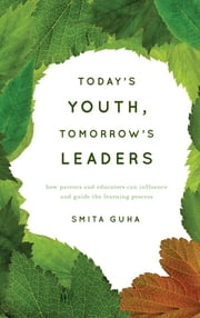 Today's Youth, Tomorrow's Leaders - How Parents and Educators Can Influence and Guide the Learning Process ebook by Smita Guha