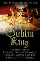 The Dublin King - The True Story of Edward Earl of Warwick, Lambert Simnel and the 'Princes in the Tower' ebook by John Ashdown-Hill