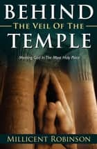 Behind the Veil of the Temple: Meeting God in the Most Holy Place ebook by Millicent Robinson