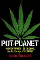 Pot Planet - Adventures in Global Marijuana Culture ebook by Brian Preston