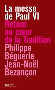 La messe de Paul VI - Retour au coeur de la tradition ebook by Philippe Béguerie,Jean-Noël Bezançon