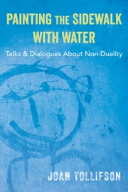 Painting the Sidewalk with Water - Talks and Dialogues About Non-Duality ebook by Joan Tollifson