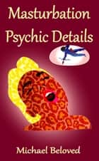 Masturbation Psychic Details ebook by Michael Beloved