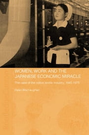 Women, Work and the Japanese Economic Miracle - The case of the cotton textile industry, 1945-1975 ebook by Helen Macnaughtan