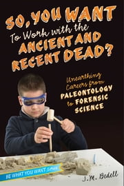 So, You Want to Work with the Ancient and Recent Dead? - Unearthing Careers from Paleontology to Forensic Science ebook by J. M. Bedell