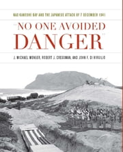 """No One Avoided Danger"" - NAS Kaneohe Bay and the Japanese Attack of 7 December 1941 ebook by J. Michael Wenger, Robert J. Cressman, John F. Di Virgilio"