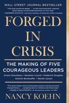 Forged in Crisis - The Making of Five Courageous Leaders ebook by Nancy Koehn