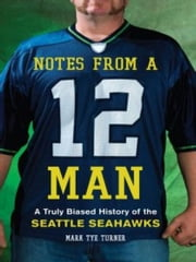 Notes from a 12 Man - A Truly Biased History of the Seattle Seahawks ebook by Mark Tye Turner