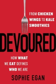 Devoured - From Chicken Wings to Kale Smoothies - How What We Eat Defines Who We Are ebook by Sophie Egan