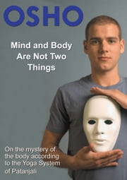 Mind and Body Are Not Two Things - on the mystery of the body according to the yoga system of Patanjali ebook by Osho,Osho International Foundation
