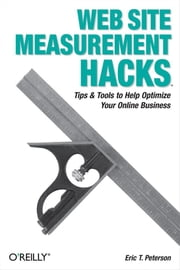 Web Site Measurement Hacks - Tips & Tools to Help Optimize Your Online Business ebook by Eric T. Peterson