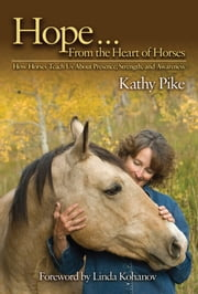 Hope . . . From the Heart of Horses - How Horses Teach Us About Presence, Strength, and Awareness ebook by Kathy Pike,Linda Kohanov