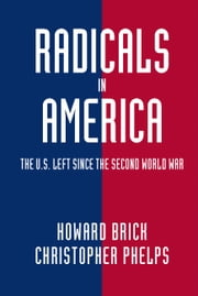 Radicals in America - The U.S. Left since the Second World War ebook by Howard Brick,Christopher Phelps