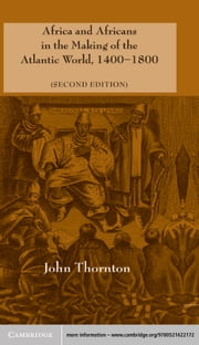 Africa and Africans in the Making of the Atlantic World, 1400–1800 ebook by John Thornton
