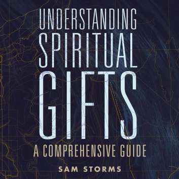 Understanding Spiritual Gifts - A Comprehensive Guide audiobook by Sam Storms