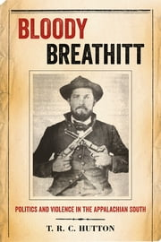 Bloody Breathitt - Politics and Violence in the Appalachian South ebook by T.R.C. Hutton