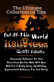 The Ultimate Collection Of Tips For Out-Of-This-World Halloween Craft Ideas - Homemade Halloween Art And Decorations You Can Make With Your Kids For A Really Scary, Spellbinding, Supernatural Halloween Fun And Party! ebook by KMS Publishing
