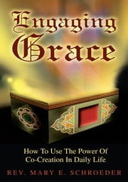 Engaging Grace - How To Use The Power Of Co-Creation In Daily Life ebook by Rev. Mary Schroeder
