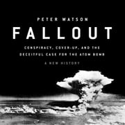Fallout - Conspiracy, Cover-Up, and the Deceitful Case for the Atom Bomb audiobook by Peter Watson
