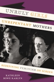 Unruly Girls, Unrepentant Mothers - Redefining Feminism on Screen ebook by Kathleen Rowe Karlyn
