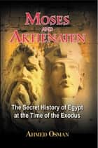 Moses and Akhenaten - The Secret History of Egypt at the Time of the Exodus ebook by Ahmed Osman