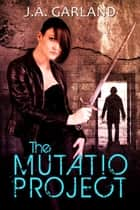 The Mutatio Project ebook by J. A. Garland