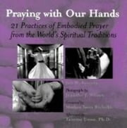 Praying with Our Hands - 21 Practices of Embodied Prayer from the World's Spiritual Traditions ebook by Jon M. Sweeney,Jennifer J. Wilson,Mother Tess Bielecki,Taitetsu Unno