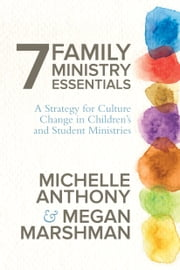 7 Family Ministry Essentials - A Strategy for Culture Change in Children's and Student Ministries ebook by Michelle Anthony,Megan Marshman