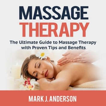 Massage Therapy: The Ultimate Guide to Massage Therapy with Proven Tips and Benefits audiobook by Mark J. Anderson