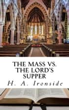 The Mass vs. The Lord's Supper ebook by H. A. Ironside