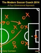 The Modern Soccer Coach 2014: A Four Dimensional Approach ebook by Gary Curneen
