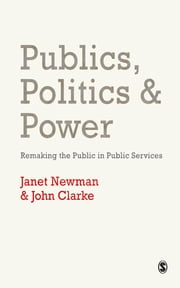 Publics, Politics and Power - Remaking the Public in Public Services ebook by Professor Janet E Newman,Dr. John H. Clarke