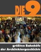 Die Neun größten Bahnhöfe der Architekturgeschichte - Die ganze Welt der Bahnhöfe - Von der Grand Central Station bis zur London Waterloo Station ebook by A.D. Astinus