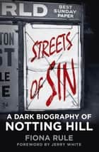 Streets of Sin - A Dark Biography of Notting Hill ebook by Fiona Rule, Jerry White