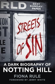 Streets of Sin - A Dark Biography of Notting Hill ebook by Fiona Rule,Jerry White