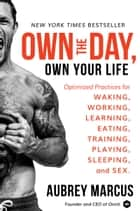 Own the Day, Own Your Life - Optimized Practices for Waking, Working, Learning, Eating, Training, Playing, Sleeping, and Sex ebook by Aubrey Marcus