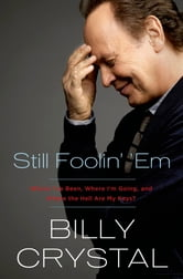 Still Foolin' 'Em - Where I've Been, Where I'm Going, and Where the Hell Are My Keys? ebook by Billy Crystal