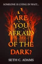 Are You Afraid of the Dark? ebook by Seth C. Adams