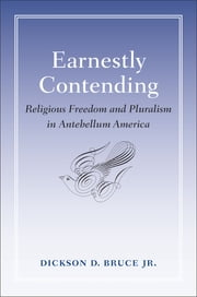 Earnestly Contending - Religious Freedom and Pluralism in Antebellum America ebook by Dickson D. Bruce Jr.