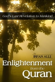 Enlightenment from the Quran - God's Last Revelation to Mankind ebook by Irfan Alli