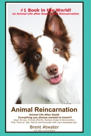 Animal Reincarnation & Animal Life after Death: Answers for your Heart's Questions! ebook by Brent Atwater