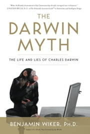 The Darwin Myth - The Life and Lies Charles Darwin ebook by Benjamin Wiker