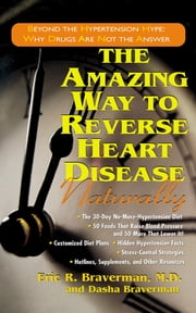 The Amazing Way to Reverse Heart Disease Naturally - Beyond the Hypertension Hype: Why Drugs Are Not the Answer ebook by Dr Eric R Braverman, M.D.,Dasha Braverman, B.S., R.P.A.-C.