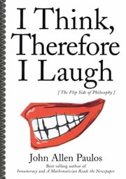 I Think, Therefore I Laugh: The Flip Side of Philosophy ebook by Paulos, John Allen