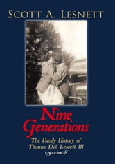 Nine Generations - The Family History of Thomas Dell Lesnett III 1752-2008 ebook by Scott A. Lesnett
