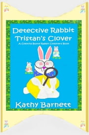 Detective Rabbit Tristan's Clover A Colorful Bunny Rabbit Children's Book ebook by Kathy Barnett